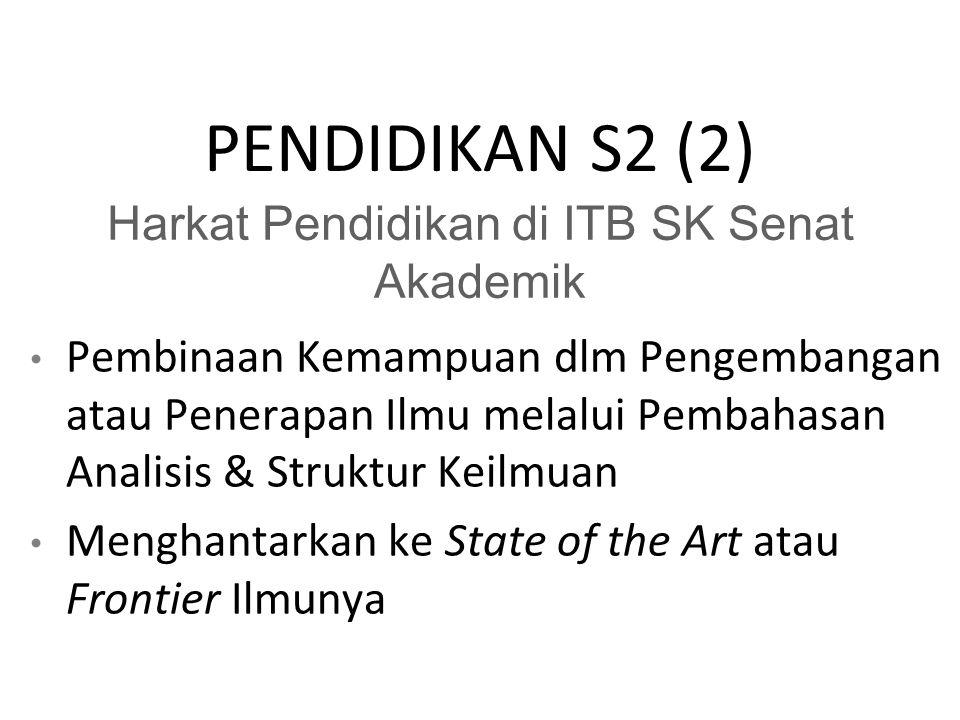 PENDIDIKAN S2 (2) Harkat Pendidikan di ITB SK Senat Akademik Pembinaan Kemampuan dlm Pengembangan atau Penerapan Ilmu melalui Pembahasan Analisis & Struktur Keilmuan Menghantarkan ke State of the Art atau Frontier Ilmunya