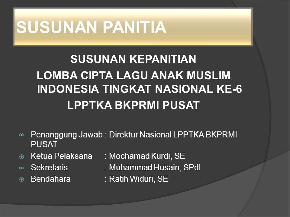 SUSUNAN PANITIA SUSUNAN KEPANITIAN LOMBA CIPTA LAGU ANAK MUSLIM INDONESIA TINGKAT NASIONAL KE-6 LPPTKA BKPRMI PUSAT  Penanggung Jawab: Direktur Nasio