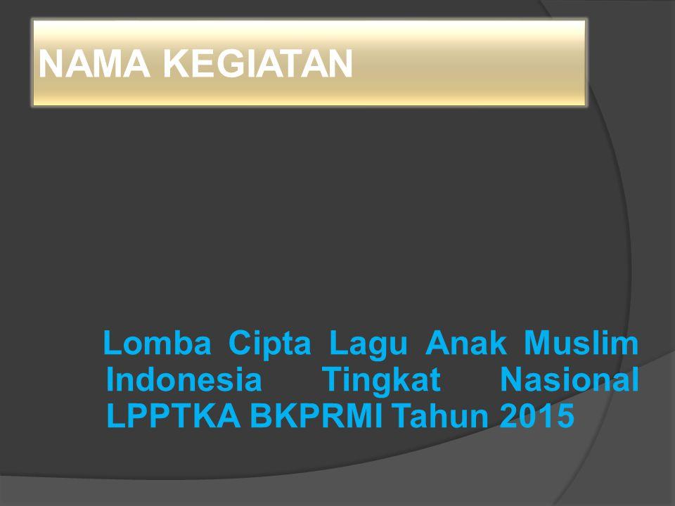 TEMA KEGIATAN Dengan Lomba Cipta Lagu Anak Muslim Indonesia kita tingkatkan mutu dan kualitas pendidikan TK/TP Al-Qur'an di lingkungan LPPTKA BKPRMI