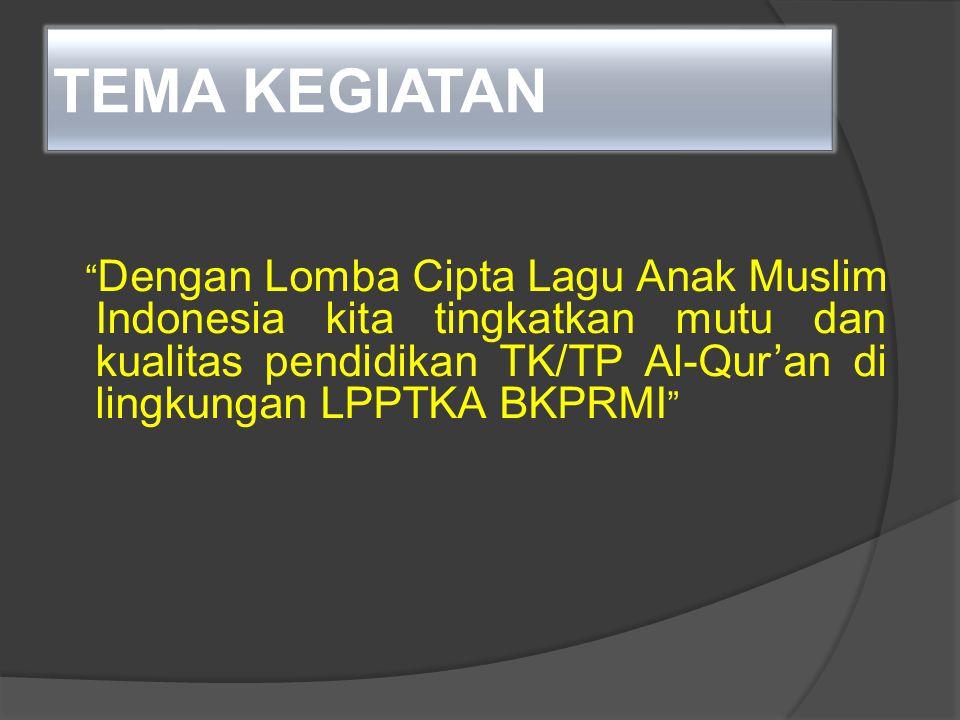 """TEMA KEGIATAN """" Dengan Lomba Cipta Lagu Anak Muslim Indonesia kita tingkatkan mutu dan kualitas pendidikan TK/TP Al-Qur'an di lingkungan LPPTKA BKPRMI"""