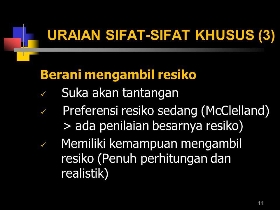 URAIAN SIFAT-SIFAT KHUSUS (3) Berani mengambil resiko Suka akan tantangan Preferensi resiko sedang (McClelland) > ada penilaian besarnya resiko) Memiliki kemampuan mengambil resiko (Penuh perhitungan dan realistik) 11
