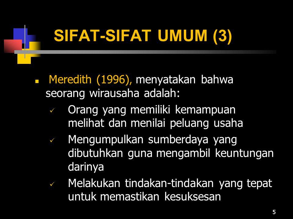 SIFAT-SIFAT UMUM (3) Meredith (1996), menyatakan bahwa seorang wirausaha adalah: Orang yang memiliki kemampuan melihat dan menilai peluang usaha Mengumpulkan sumberdaya yang dibutuhkan guna mengambil keuntungan darinya Melakukan tindakan-tindakan yang tepat untuk memastikan kesuksesan 5