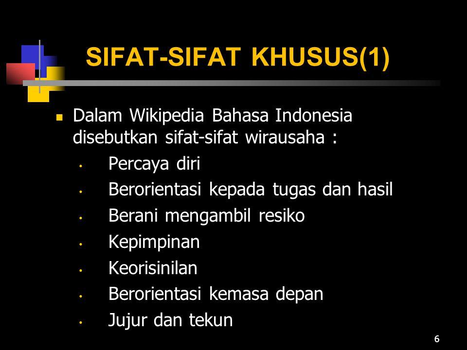 SIFAT-SIFAT KHUSUS(1) Dalam Wikipedia Bahasa Indonesia disebutkan sifat-sifat wirausaha : Percaya diri Berorientasi kepada tugas dan hasil Berani mengambil resiko Kepimpinan Keorisinilan Berorientasi kemasa depan Jujur dan tekun 6
