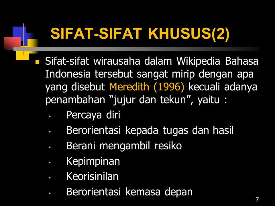 SIFAT-SIFAT KHUSUS(2) Sifat-sifat wirausaha dalam Wikipedia Bahasa Indonesia tersebut sangat mirip dengan apa yang disebut Meredith (1996) kecuali adanya penambahan jujur dan tekun , yaitu : Percaya diri Berorientasi kepada tugas dan hasil Berani mengambil resiko Kepimpinan Keorisinilan Berorientasi kemasa depan 7