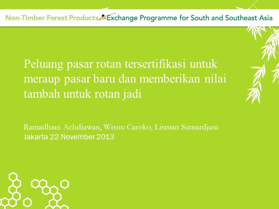 Peluang pasar rotan tersertifikasi untuk meraup pasar baru dan memberikan nilai tambah untuk rotan jadi Ramadhani Achdiawan, Wisnu Caroko, Lisman Suma