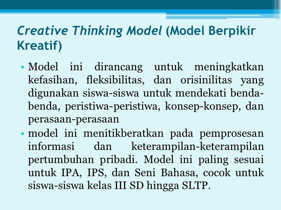 Creative Thinking Model (Model Berpikir Kreatif) Model ini dirancang untuk meningkatkan kefasihan, fleksibilitas, dan orisinilitas yang digunakan siswa-siswa untuk mendekati benda- benda, peristiwa-peristiwa, konsep-konsep, dan perasaan-perasaan model ini menitikberatkan pada pemprosesan informasi dan keterampilan-keterampilan pertumbuhan pribadi.