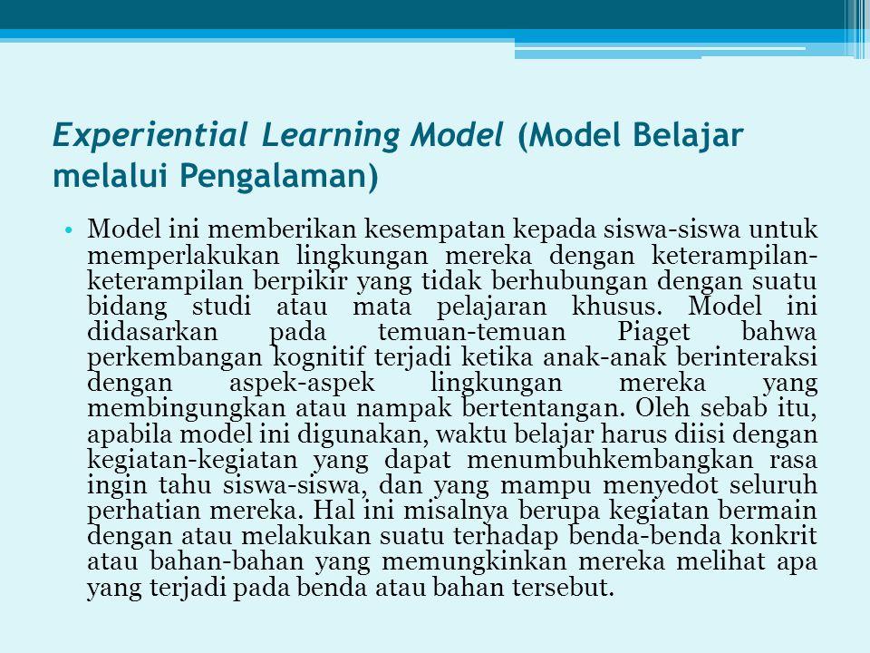 Experiential Learning Model (Model Belajar melalui Pengalaman) Model ini memberikan kesempatan kepada siswa-siswa untuk memperlakukan lingkungan mereka dengan keterampilan- keterampilan berpikir yang tidak berhubungan dengan suatu bidang studi atau mata pelajaran khusus.