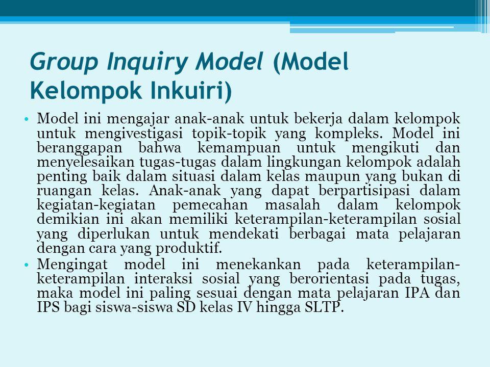 Group Inquiry Model (Model Kelompok Inkuiri) Model ini mengajar anak-anak untuk bekerja dalam kelompok untuk mengivestigasi topik-topik yang kompleks.