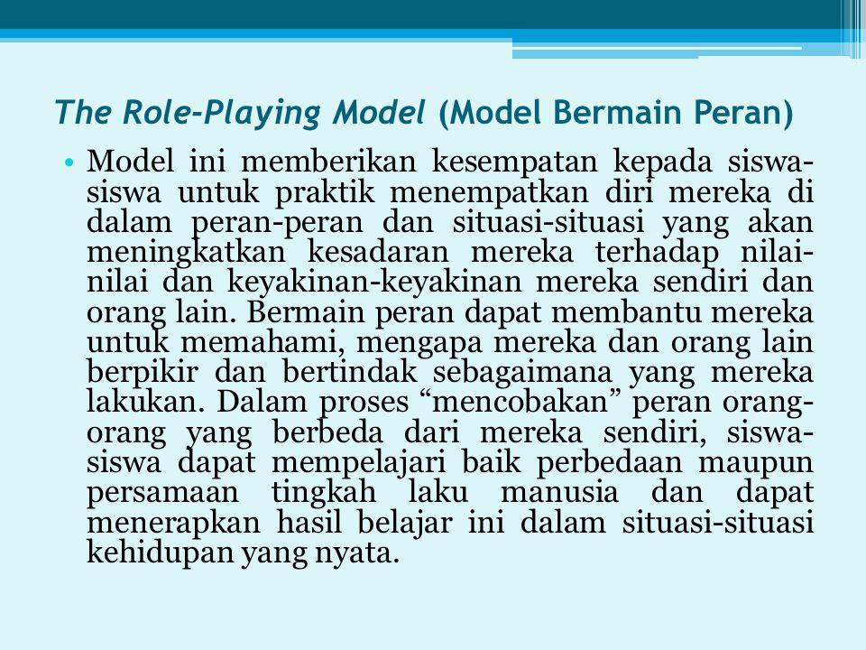 The Role-Playing Model (Model Bermain Peran) Model ini memberikan kesempatan kepada siswa- siswa untuk praktik menempatkan diri mereka di dalam peran-peran dan situasi-situasi yang akan meningkatkan kesadaran mereka terhadap nilai- nilai dan keyakinan-keyakinan mereka sendiri dan orang lain.