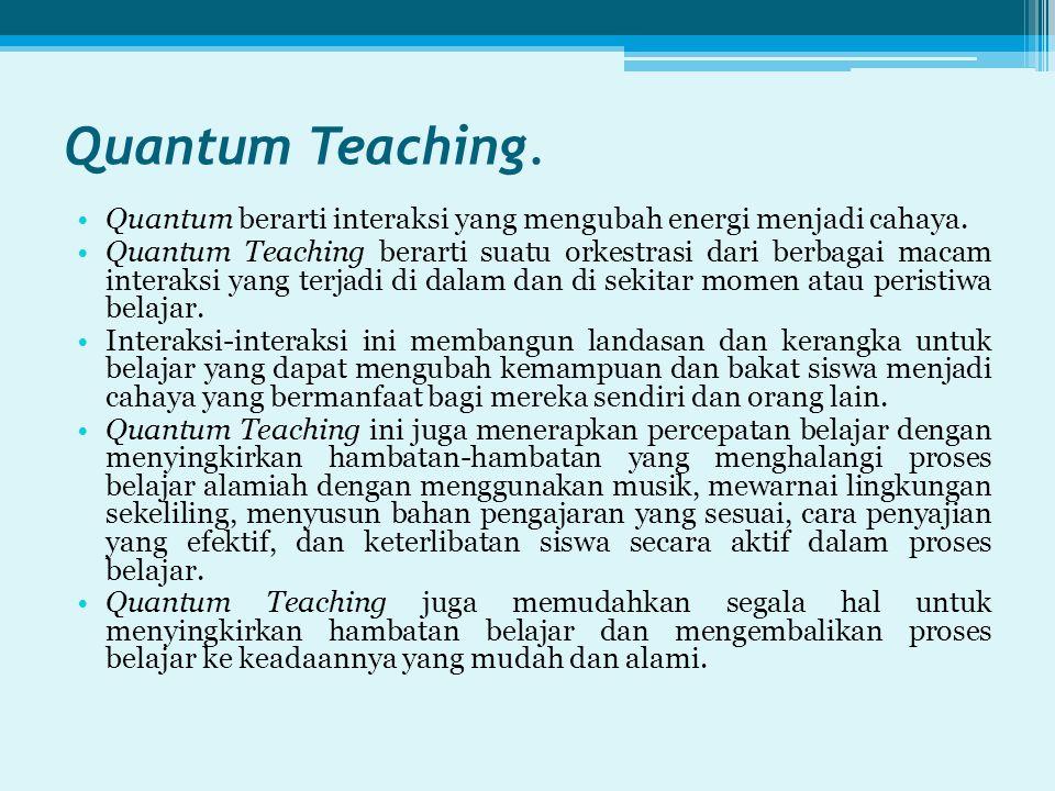 Quantum Teaching. Quantum berarti interaksi yang mengubah energi menjadi cahaya. Quantum Teaching berarti suatu orkestrasi dari berbagai macam interak