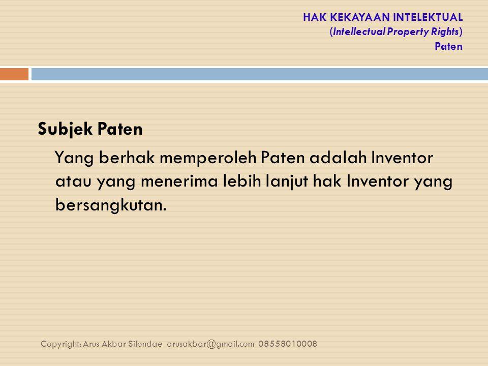 HAK KEKAYAAN INTELEKTUAL (Intellectual Property Rights) Paten Subjek Paten Yang berhak memperoleh Paten adalah Inventor atau yang menerima lebih lanju