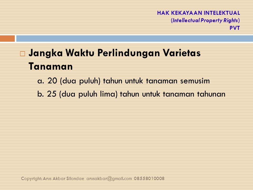HAK KEKAYAAN INTELEKTUAL (Intellectual Property Rights) PVT  Jangka Waktu Perlindungan Varietas Tanaman a. 20 (dua puluh) tahun untuk tanaman semusim