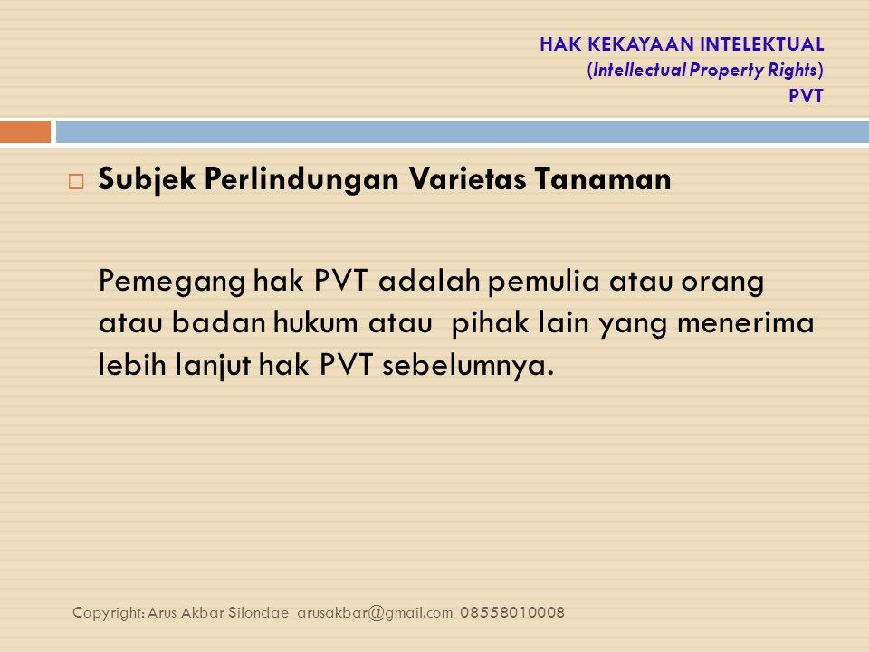 HAK KEKAYAAN INTELEKTUAL (Intellectual Property Rights) PVT  Subjek Perlindungan Varietas Tanaman Pemegang hak PVT adalah pemulia atau orang atau bad