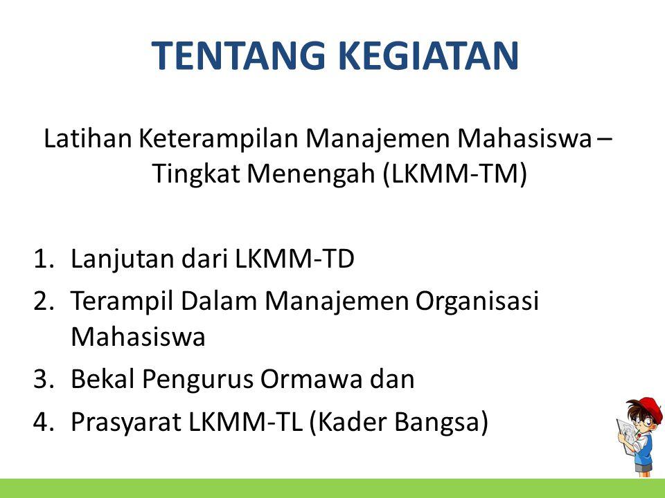 TENTANG KEGIATAN Latihan Keterampilan Manajemen Mahasiswa – Tingkat Menengah (LKMM-TM) 1.Lanjutan dari LKMM-TD 2.Terampil Dalam Manajemen Organisasi Mahasiswa 3.Bekal Pengurus Ormawa dan 4.Prasyarat LKMM-TL (Kader Bangsa)