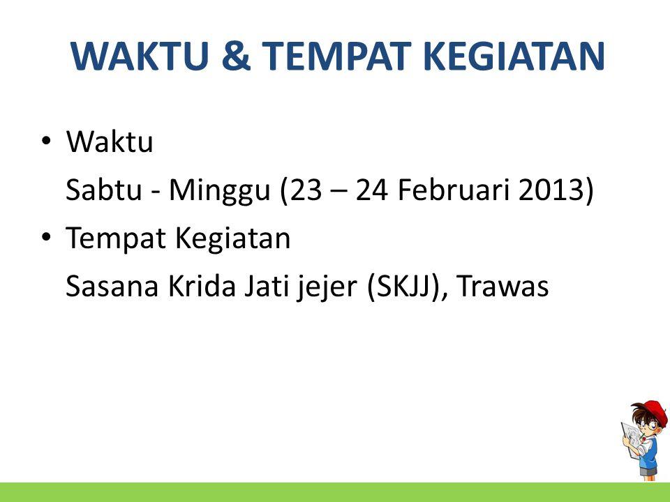 WAKTU & TEMPAT KEGIATAN Waktu Sabtu - Minggu (23 – 24 Februari 2013) Tempat Kegiatan Sasana Krida Jati jejer (SKJJ), Trawas