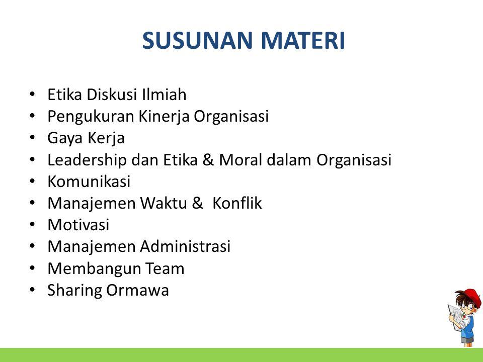 SUSUNAN MATERI Etika Diskusi Ilmiah Pengukuran Kinerja Organisasi Gaya Kerja Leadership dan Etika & Moral dalam Organisasi Komunikasi Manajemen Waktu & Konflik Motivasi Manajemen Administrasi Membangun Team Sharing Ormawa