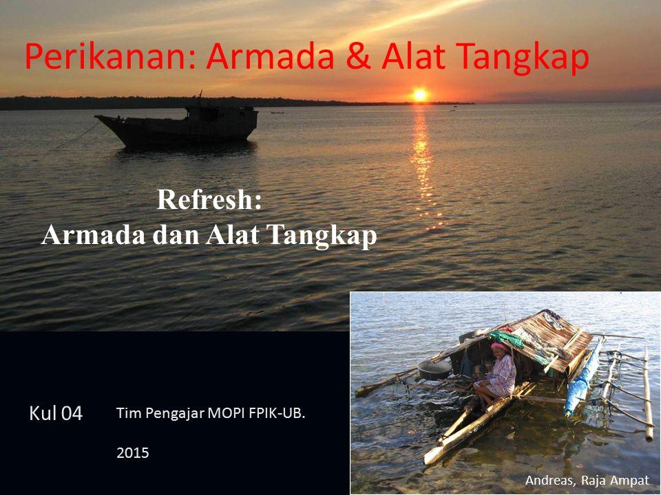 Perikanan: Armada & Alat Tangkap Refresh: Armada dan Alat Tangkap Andreas, Raja Ampat Kul 04 Tim Pengajar MOPI FPIK-UB. 2015
