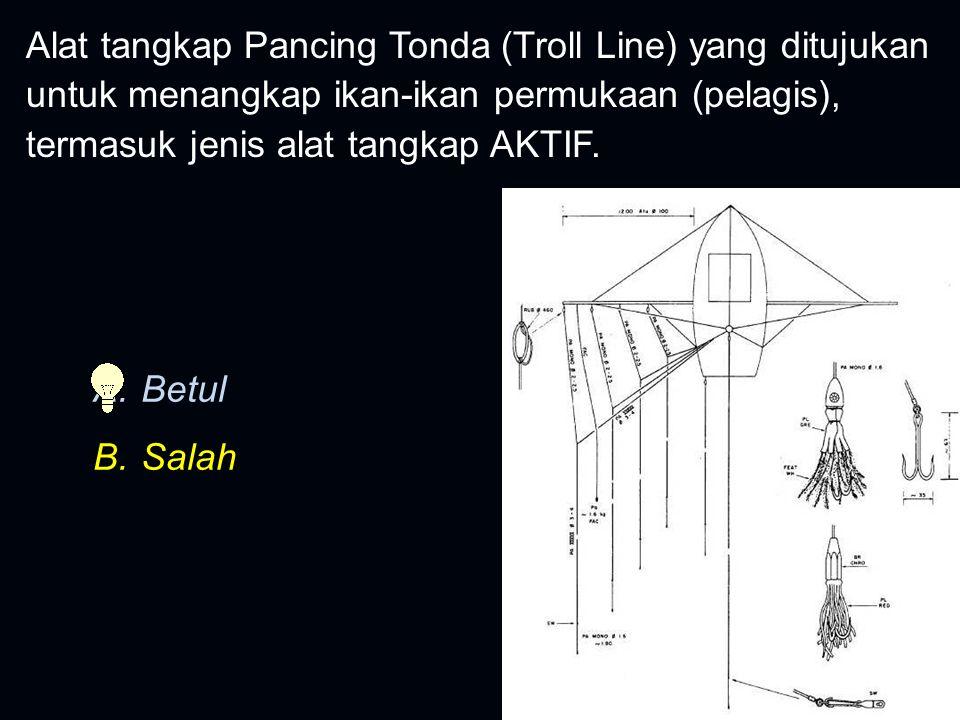 Alat tangkap Pancing Tonda (Troll Line) yang ditujukan untuk menangkap ikan-ikan permukaan (pelagis), termasuk jenis alat tangkap AKTIF. A.Betul B.Sal