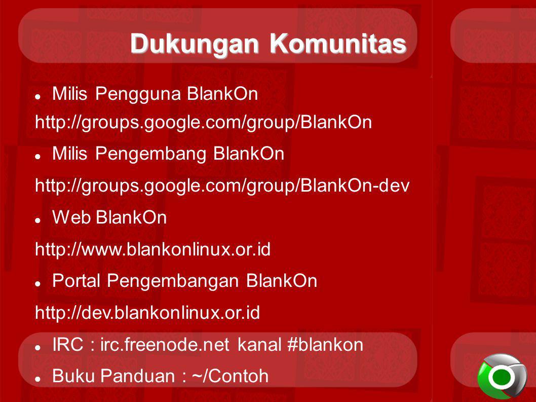 Dukungan Komunitas Milis Pengguna BlankOn http://groups.google.com/group/BlankOn Milis Pengembang BlankOn http://groups.google.com/group/BlankOn-dev Web BlankOn http://www.blankonlinux.or.id Portal Pengembangan BlankOn http://dev.blankonlinux.or.id IRC : irc.freenode.net kanal #blankon Buku Panduan : ~/Contoh