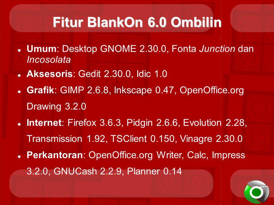Fitur BlankOn 6.0 Ombilin Umum: Desktop GNOME 2.30.0, Fonta Junction dan Incosolata Aksesoris: Gedit 2.30.0, Idic 1.0 Grafik: GIMP 2.6.8, Inkscape 0.47, OpenOffice.org Drawing 3.2.0 Internet: Firefox 3.6.3, Pidgin 2.6.6, Evolution 2.28, Transmission 1.92, TSClient 0.150, Vinagre 2.30.0 Perkantoran: OpenOffice.org Writer, Calc, Impress 3.2.0, GNUCash 2.2.9, Planner 0.14