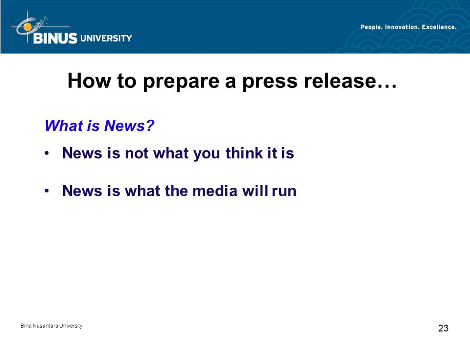 How to prepare a press release… What is News? News is not what you think it is News is what the media will run Bina Nusantara University 23