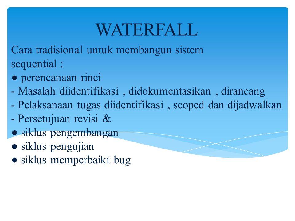 Cara tradisional untuk membangun sistem sequential : ● perencanaan rinci - Masalah diidentifikasi, didokumentasikan, dirancang - Pelaksanaan tugas dii