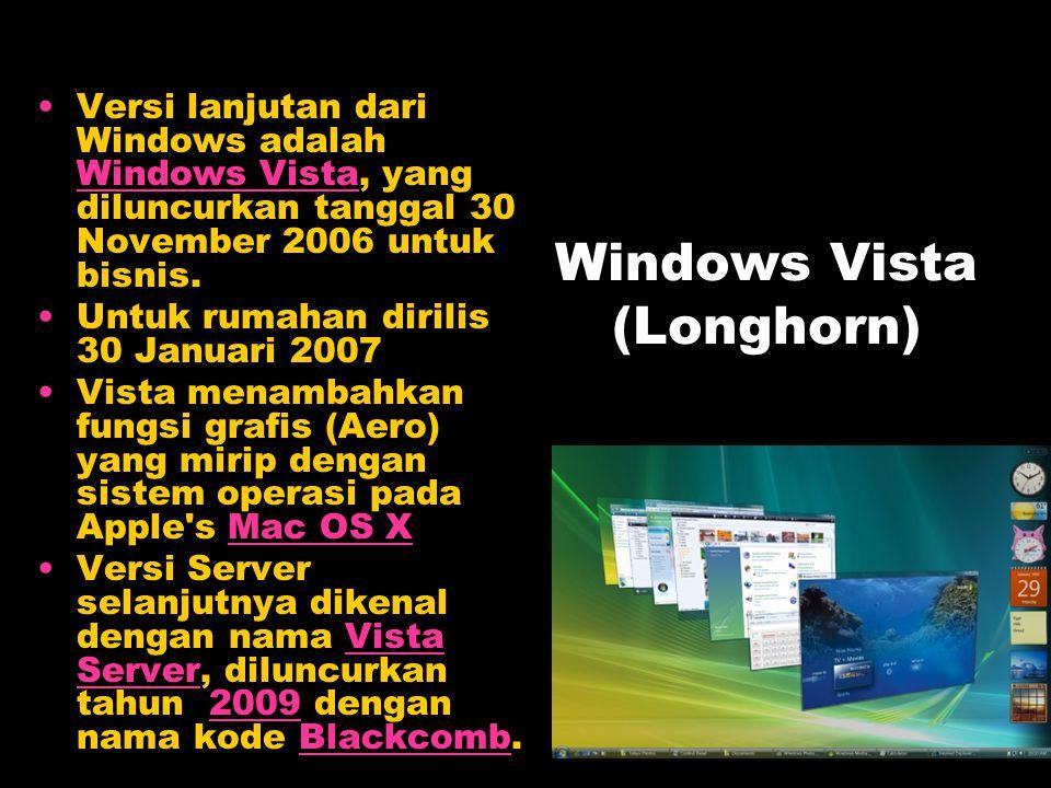 Windows Vista (Longhorn) Versi lanjutan dari Windows adalah Windows Vista, yang diluncurkan tanggal 30 November 2006 untuk bisnis. Windows Vista Untuk