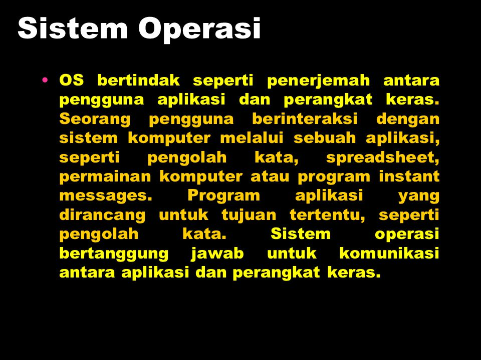 Sistem Operasi OS bertindak seperti penerjemah antara pengguna aplikasi dan perangkat keras. Seorang pengguna berinteraksi dengan sistem komputer mela