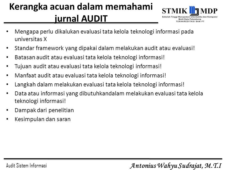 Audit Sistem Informasi Antonius Wahyu Sudrajat, M.T.I Kerangka acuan dalam memahami jurnal AUDIT Mengapa perlu dikalukan evaluasi tata kelola teknolog