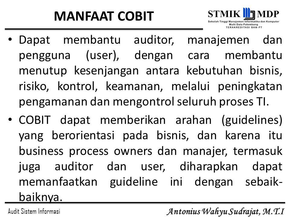 Audit Sistem Informasi Antonius Wahyu Sudrajat, M.T.I MANFAAT COBIT Dapat membantu auditor, manajemen dan pengguna (user), dengan cara membantu menutu