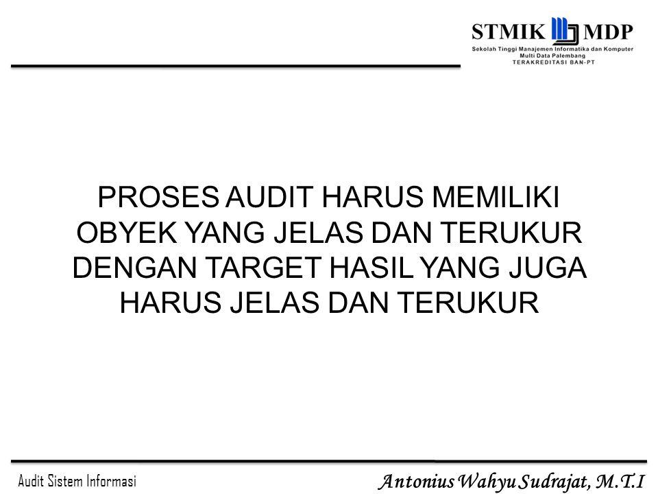Audit Sistem Informasi Antonius Wahyu Sudrajat, M.T.I PROSES AUDIT HARUS MEMILIKI OBYEK YANG JELAS DAN TERUKUR DENGAN TARGET HASIL YANG JUGA HARUS JEL