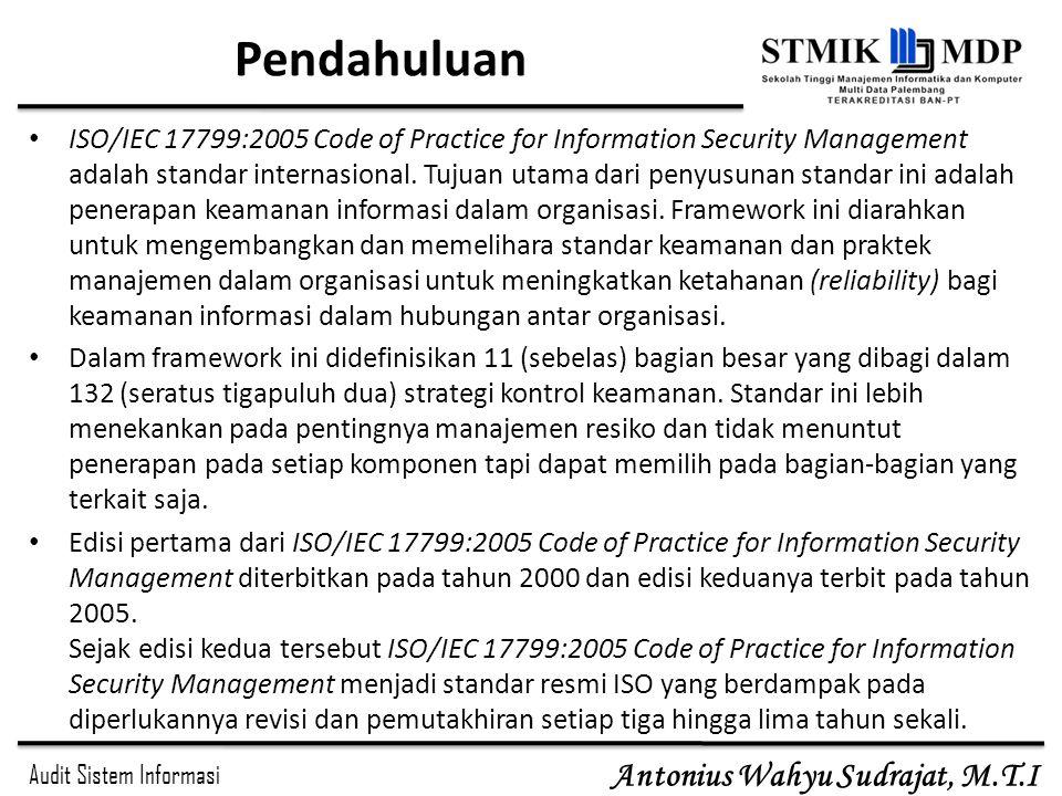 Audit Sistem Informasi Antonius Wahyu Sudrajat, M.T.I Pendahuluan ISO/IEC 17799:2005 Code of Practice for Information Security Management adalah stand