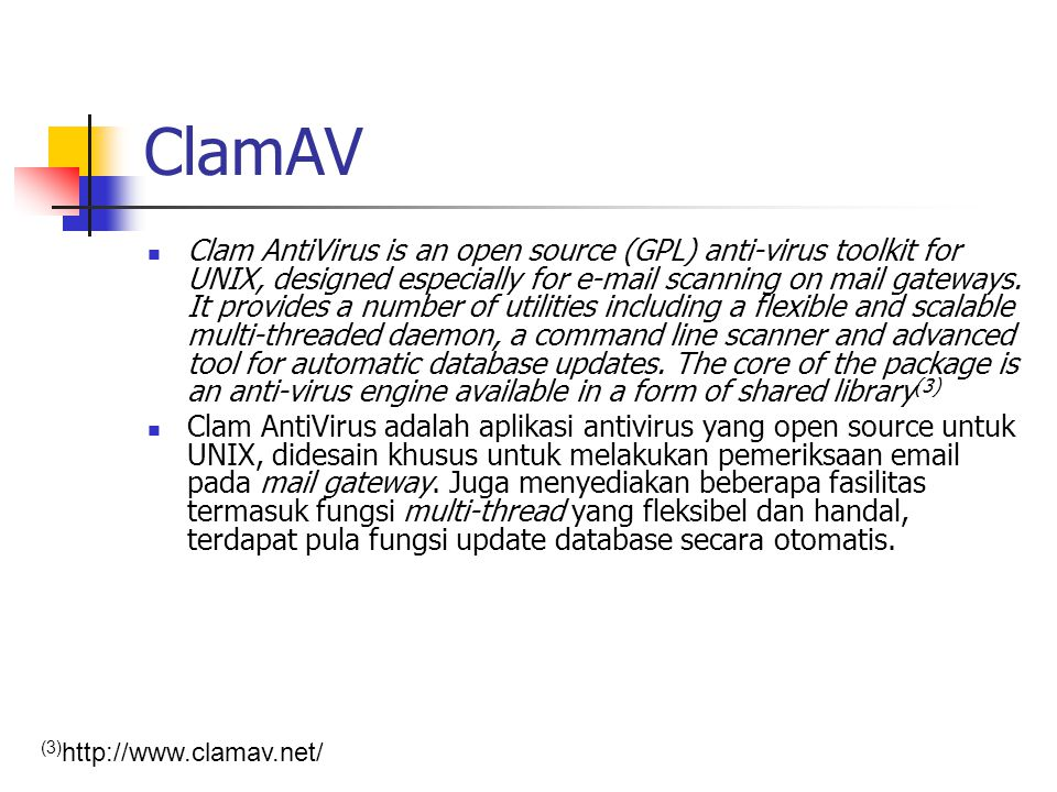 ClamAV Clam AntiVirus is an open source (GPL) anti-virus toolkit for UNIX, designed especially for e-mail scanning on mail gateways. It provides a num