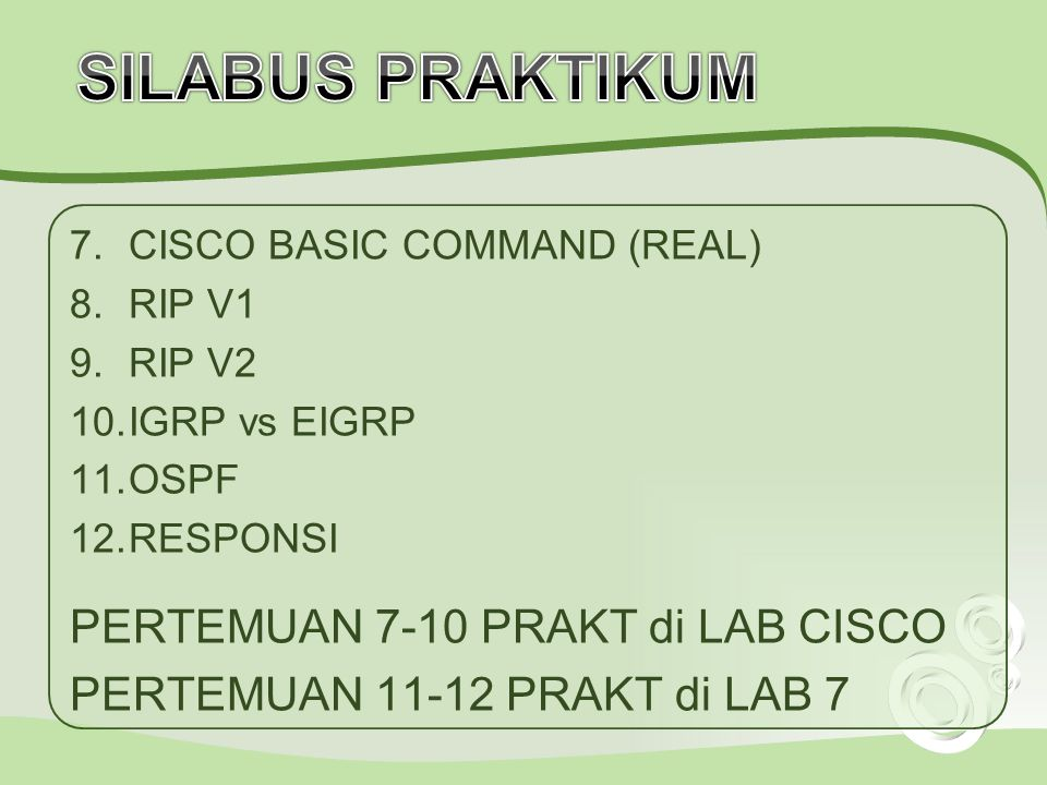 7.CISCO BASIC COMMAND (REAL) 8.RIP V1 9.RIP V2 10.IGRP vs EIGRP 11.OSPF 12.RESPONSI PERTEMUAN 7-10 PRAKT di LAB CISCO PERTEMUAN 11-12 PRAKT di LAB 7