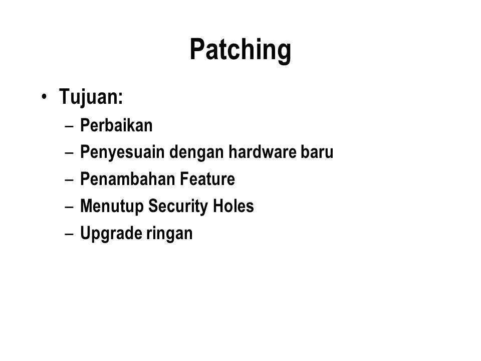Patching Tujuan: – Perbaikan – Penyesuain dengan hardware baru – Penambahan Feature – Menutup Security Holes – Upgrade ringan