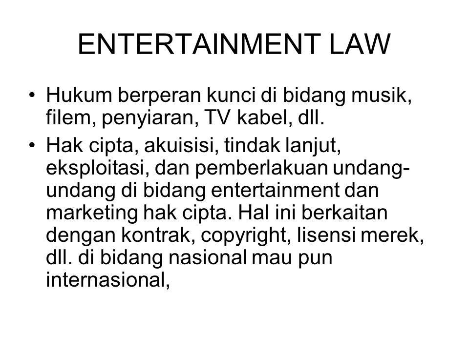 ENTERTAINMENT LAW Hukum berperan kunci di bidang musik, filem, penyiaran, TV kabel, dll. Hak cipta, akuisisi, tindak lanjut, eksploitasi, dan pemberla