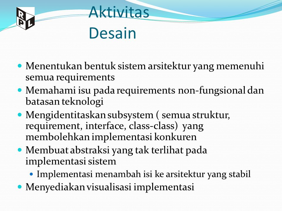 4+1 View Arsitektur dan model- model yang mendefinsikan view yang ada Logical View Functionality Implementation View Software management Process View Performance, scalability, throughput Deployment View System topology, delivery, installation, communication Use Case View Understandability Usability Requirements Analysis Desain Implementasi