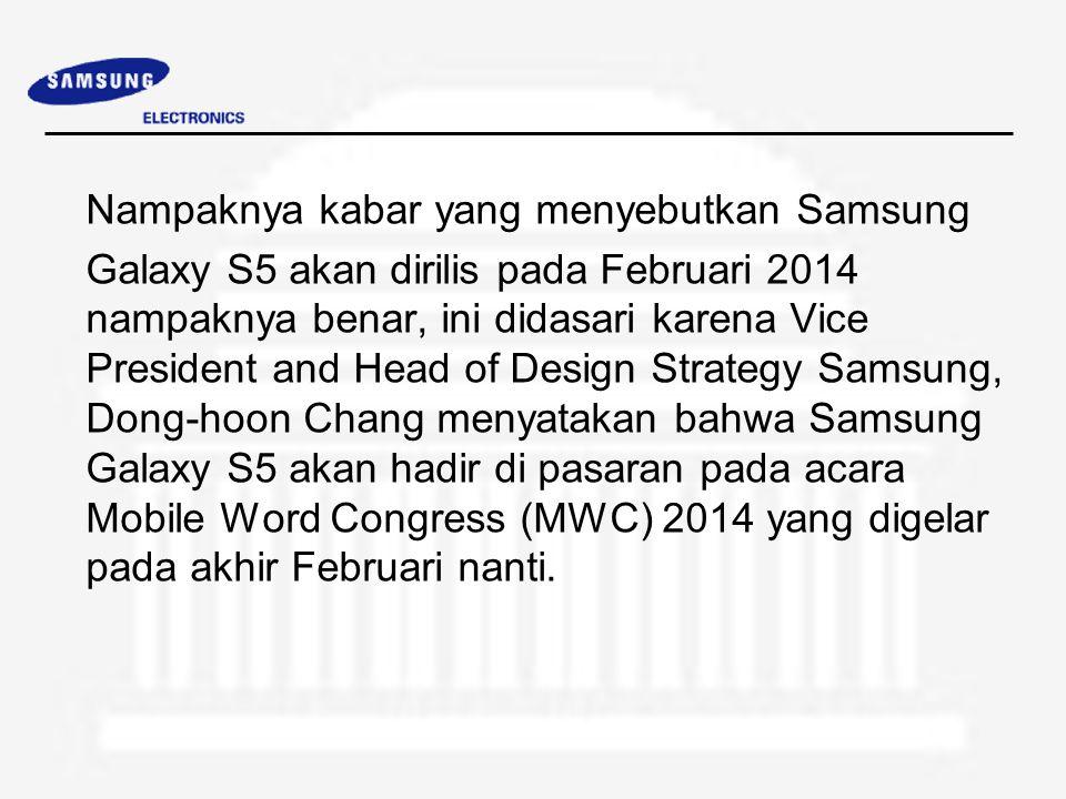 Nampaknya kabar yang menyebutkan Samsung Galaxy S5 akan dirilis pada Februari 2014 nampaknya benar, ini didasari karena Vice President and Head of Design Strategy Samsung, Dong-hoon Chang menyatakan bahwa Samsung Galaxy S5 akan hadir di pasaran pada acara Mobile Word Congress (MWC) 2014 yang digelar pada akhir Februari nanti.