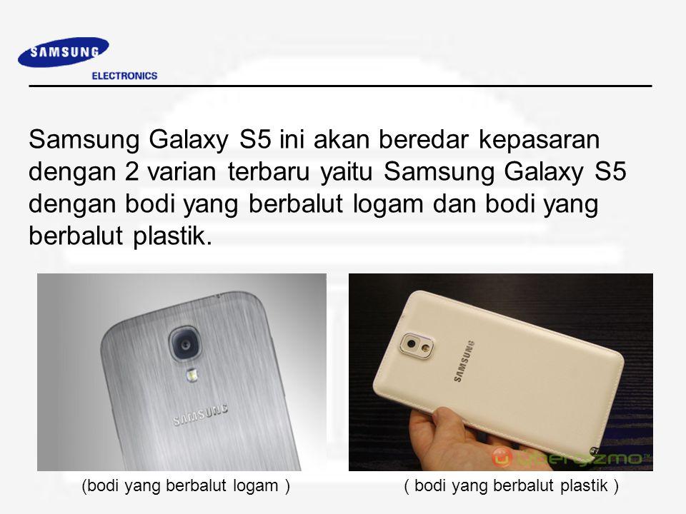 Samsung Galaxy S5 ini akan beredar kepasaran dengan 2 varian terbaru yaitu Samsung Galaxy S5 dengan bodi yang berbalut logam dan bodi yang berbalut plastik.