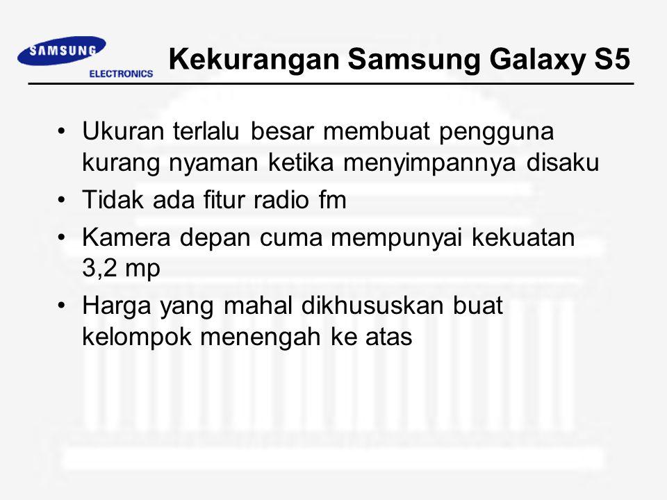 Kekurangan Samsung Galaxy S5 Ukuran terlalu besar membuat pengguna kurang nyaman ketika menyimpannya disaku Tidak ada fitur radio fm Kamera depan cuma mempunyai kekuatan 3,2 mp Harga yang mahal dikhususkan buat kelompok menengah ke atas