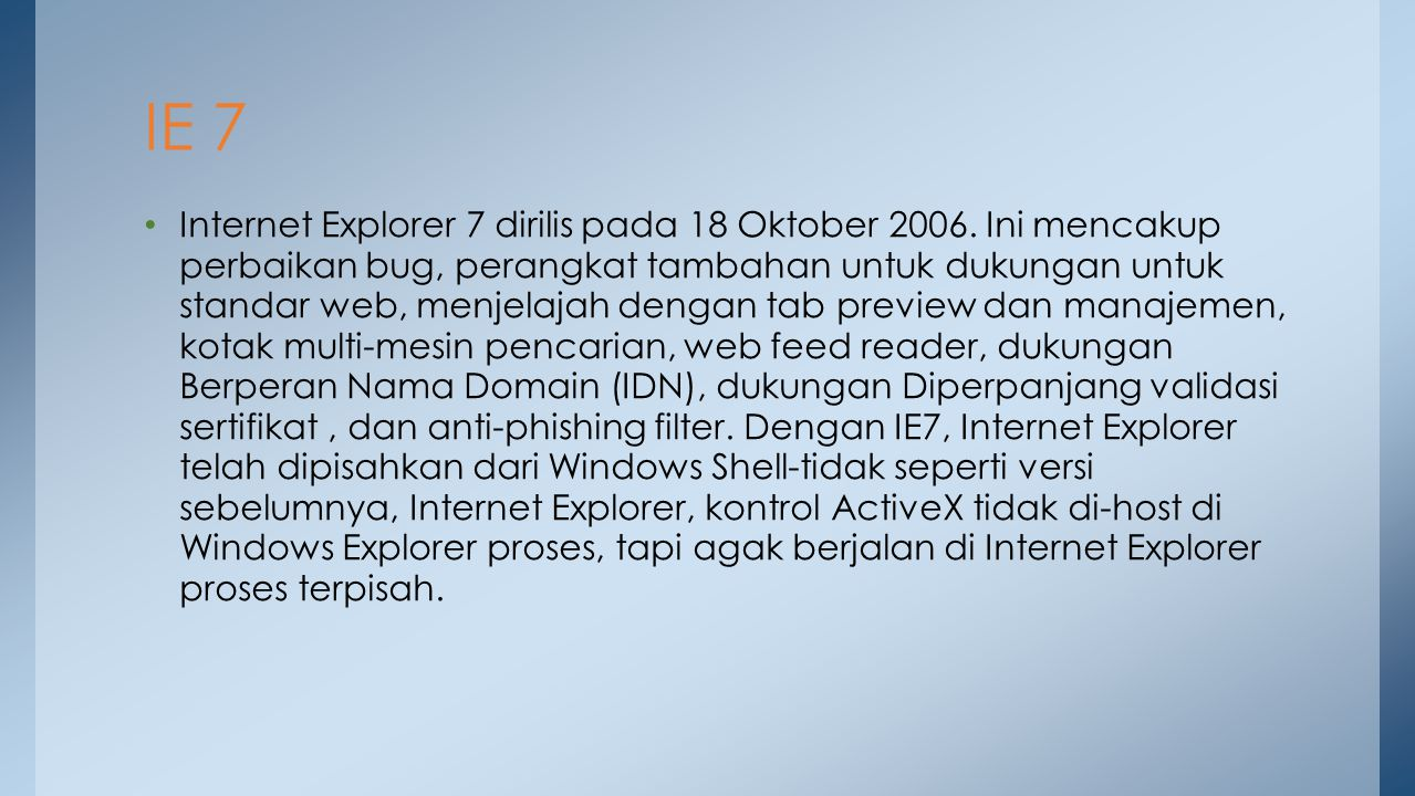 Internet Explorer 7 dirilis pada 18 Oktober 2006. Ini mencakup perbaikan bug, perangkat tambahan untuk dukungan untuk standar web, menjelajah dengan t