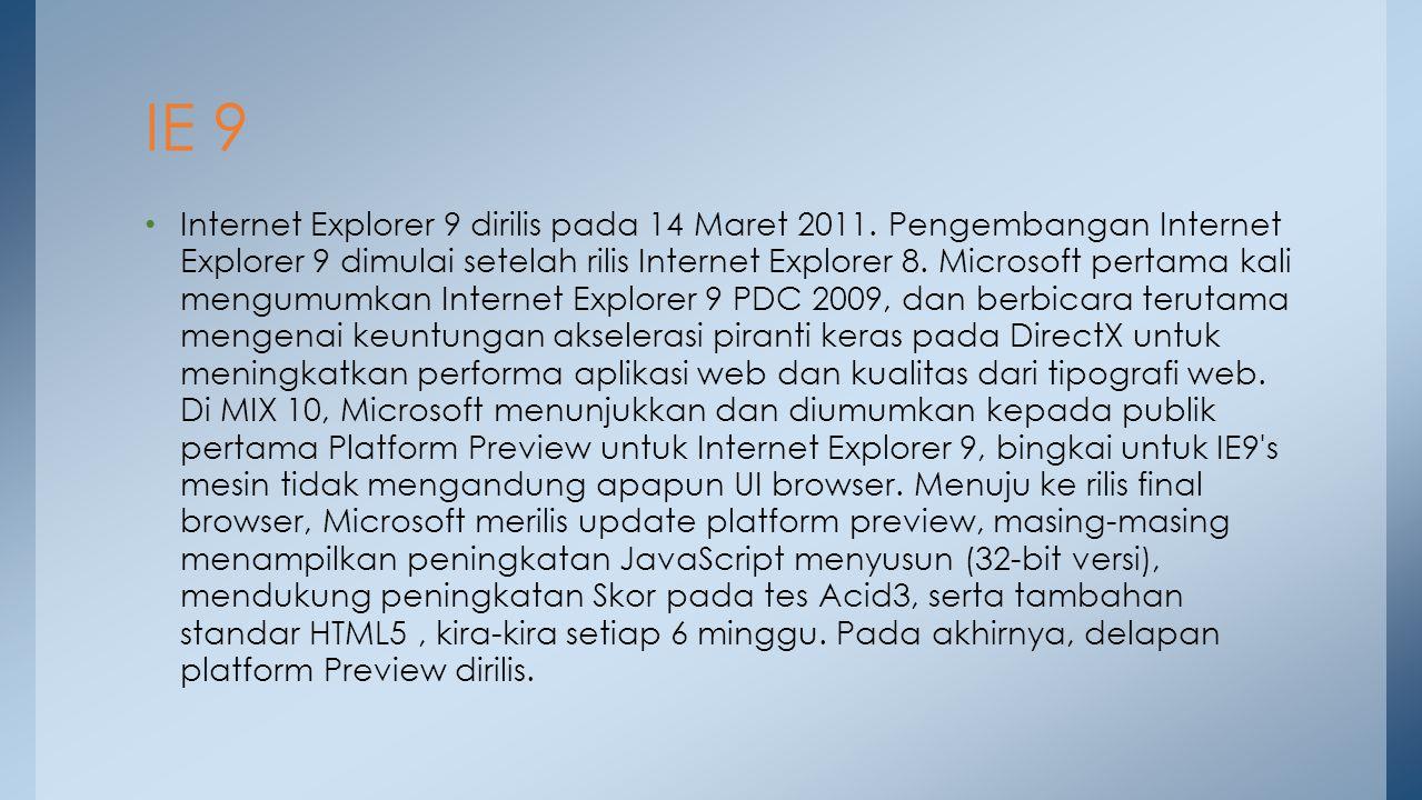 Internet Explorer 9 dirilis pada 14 Maret 2011. Pengembangan Internet Explorer 9 dimulai setelah rilis Internet Explorer 8. Microsoft pertama kali men
