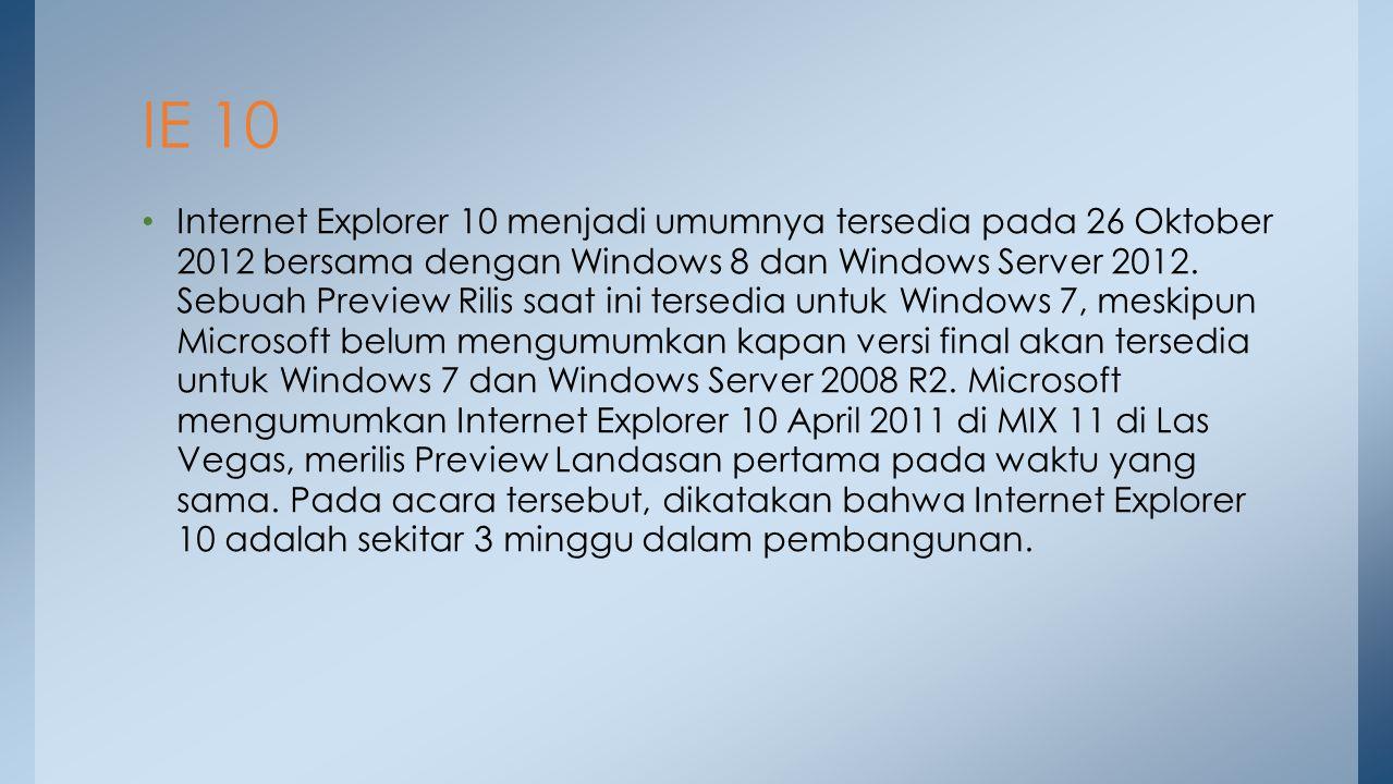 Internet Explorer 10 menjadi umumnya tersedia pada 26 Oktober 2012 bersama dengan Windows 8 dan Windows Server 2012. Sebuah Preview Rilis saat ini ter