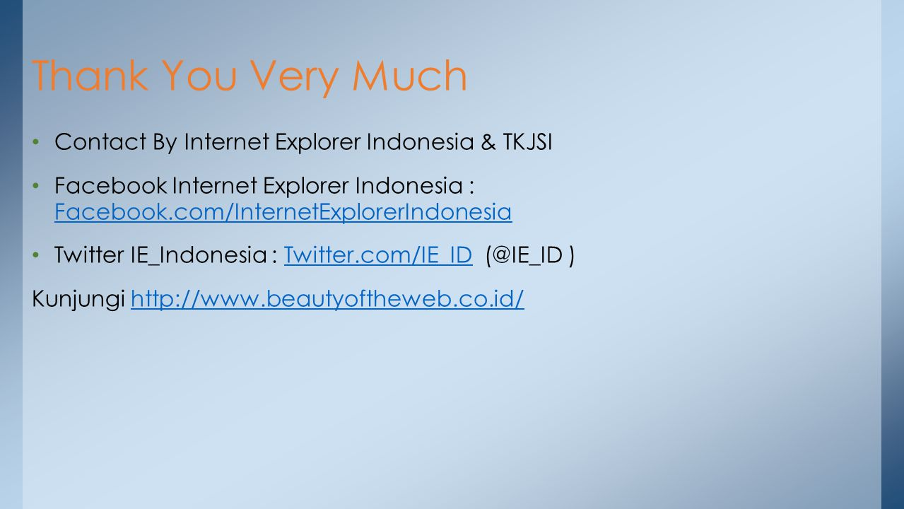Contact By Internet Explorer Indonesia & TKJSI Facebook Internet Explorer Indonesia : Facebook.com/InternetExplorerIndonesia Facebook.com/InternetExplorerIndonesia Twitter IE_Indonesia : Twitter.com/IE_ID (@IE_ID )Twitter.com/IE_ID Kunjungi http://www.beautyoftheweb.co.id/http://www.beautyoftheweb.co.id/ Thank You Very Much