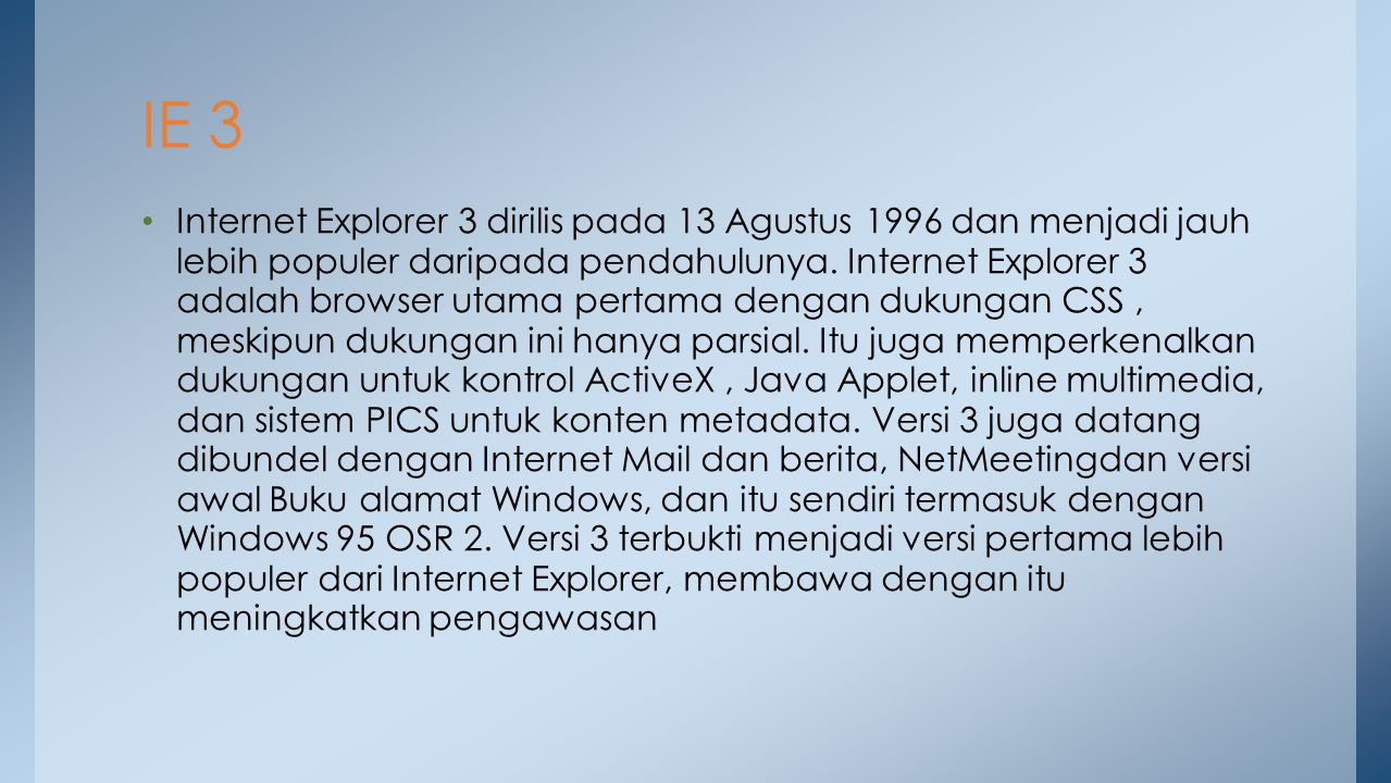 Internet Explorer 3 dirilis pada 13 Agustus 1996 dan menjadi jauh lebih populer daripada pendahulunya. Internet Explorer 3 adalah browser utama pertam