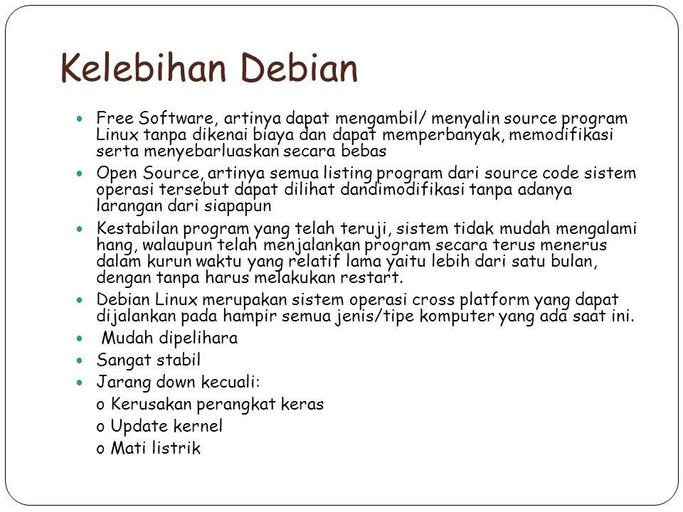 Kelebihan Debian Free Software, artinya dapat mengambil/ menyalin source program Linux tanpa dikenai biaya dan dapat memperbanyak, memodifikasi serta menyebarluaskan secara bebas Open Source, artinya semua listing program dari source code sistem operasi tersebut dapat dilihat dandimodifikasi tanpa adanya larangan dari siapapun Kestabilan program yang telah teruji, sistem tidak mudah mengalami hang, walaupun telah menjalankan program secara terus menerus dalam kurun waktu yang relatif lama yaitu lebih dari satu bulan, dengan tanpa harus melakukan restart.