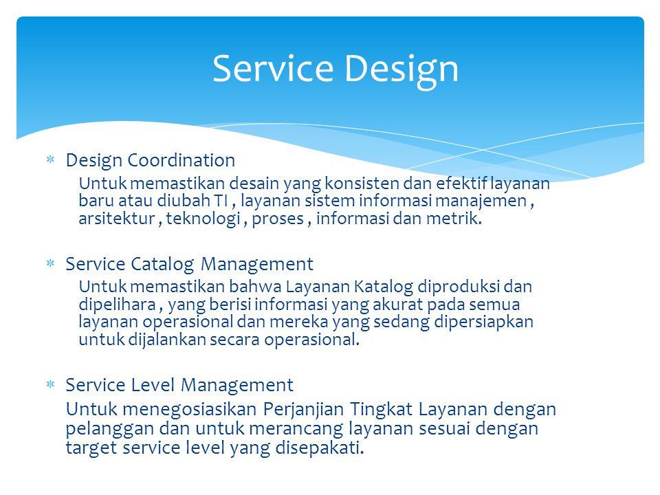  Design Coordination Untuk memastikan desain yang konsisten dan efektif layanan baru atau diubah TI, layanan sistem informasi manajemen, arsitektur, teknologi, proses, informasi dan metrik.