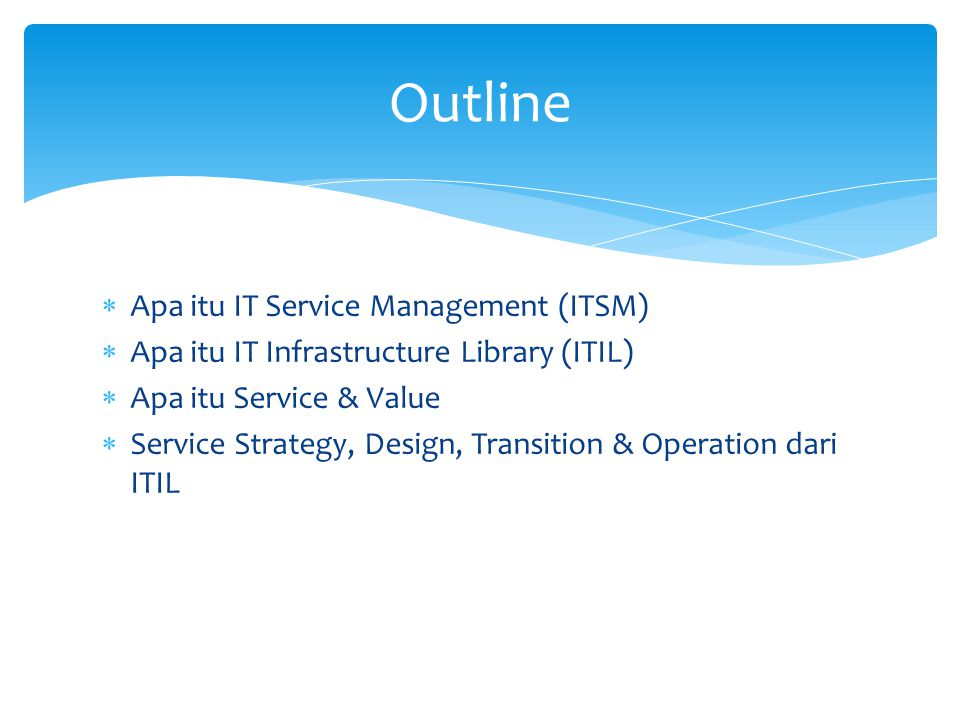  Apa itu IT Service Management (ITSM)  Apa itu IT Infrastructure Library (ITIL)  Apa itu Service & Value  Service Strategy, Design, Transition & O