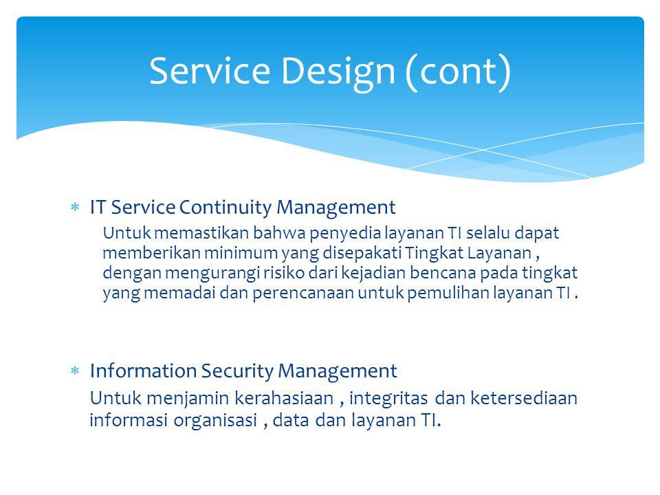  IT Service Continuity Management Untuk memastikan bahwa penyedia layanan TI selalu dapat memberikan minimum yang disepakati Tingkat Layanan, dengan mengurangi risiko dari kejadian bencana pada tingkat yang memadai dan perencanaan untuk pemulihan layanan TI.