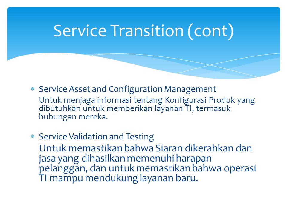  Service Asset and Configuration Management Untuk menjaga informasi tentang Konfigurasi Produk yang dibutuhkan untuk memberikan layanan TI, termasuk hubungan mereka.